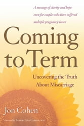 Coming to Term - Uncovering the Truth About Miscarriage ebook by Jon Cohen