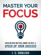 Master Your Focus - Focus on What Matters, Ignore the Rest, & Speed up Your Success ebook by I. C. Robledo