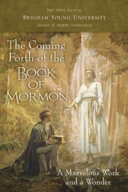 The Coming Forth of the Book of Mormon: A Marvelous Work and a Wonder: The 44th Annual Brigham Young University Sidney B. Sperry Symposium ebook by Dennis L. Largey,Andrew H. Hedges,John Hilton III,Kerry Hull