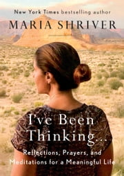 I've Been Thinking . . . - Reflections, Prayers, and Meditations for a Meaningful Life ebook by Maria Shriver