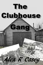 The Clubhouse Gang ebook by Alex R Casey