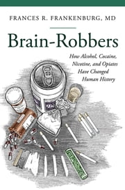 Brain-Robbers: How Alcohol, Cocaine, Nicotine, and Opiates Have Changed Human History ebook by Frances R. Frankenburg MD