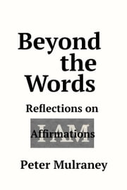 Beyond the Words - Reflections on I Am Affirmations ebook by Peter Mulraney