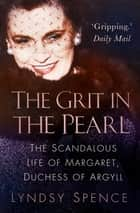 The Grit in the Pearl - The Scandalous Life of Margaret, Duchess of Argyll ebook by