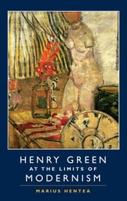 Henry Green at the Limits of Modernism ebook by Marius Hentea