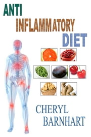 Anti-Inflammatory Diet: Know Everything About Inflammation & Ways To Control It ebook by Cheryl Barnhart