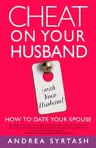Cheat On Your Husband (with Your Husband) - How to Date Your Spouse ebook by Andrea Syrtash
