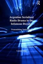 Argentine Serialised Radio Drama in the Infamous Decade, 1930–1943 ebook by Lauren Rea