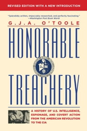 Honorable Treachery - A History of U. S. Intelligence, Espionage, and Covert Action from the American Revolution to the CIA ebook by G.J.A. O'Toole