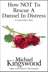 How NOT To Rescue A Damsel In Distress - A Larian Elesir Story ebook by Michael Kingswood