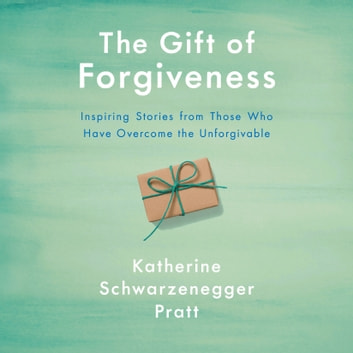 The Gift of Forgiveness - Inspiring Stories from Those Who Have Overcome the Unforgivable audiobook by Katherine Schwarzenegger