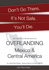 Don't Go There. It's Not Safe. You'll Die. And other more rational advice for Overlanding Mexico & Central America ebook by Life Remotely