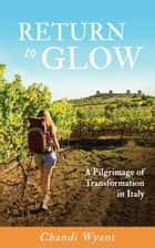 Return to Glow, A Pilgrimage of Transformation in Italy ebook by Chandi Wyant