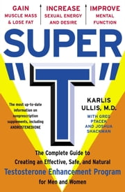 "Super ""T"" - The Complete Guide to Creating an Effective, Safe and Natural Testosterone Enhancement Program for Men and Women ebook by Greg Ptacek,Joshua Shackman,Karlis Ullis, M.D."