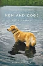 Men and Dogs ebook by Katie Crouch