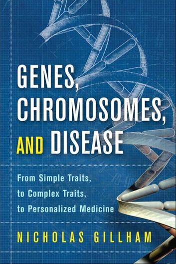 Genes, Chromosomes, and Disease - From Simple Traits, to Complex Traits, to Personalized Medicine ebook by Nicholas Wright Gillham