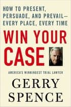 Win Your Case - How to Present, Persuade, and Prevail--Every Place, Every Time ebook by Gerry Spence