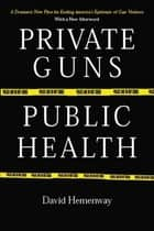 Private Guns, Public Health ebook by David Hemenway