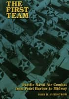 The First Team - Pacific Naval Air Combat from Pearl Harbor to Midway ebook by John B. Lundstrom