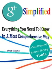 Google + Simplified - Everything You Need To Know In A Most Comprehensive Way! A Set of Powerful Business Thriving Tools ebook by Jake Cryan