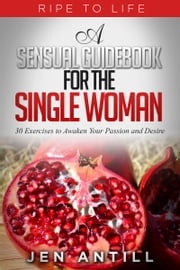 Ripe to Life: A Sensual Guidebook for The Single Woman ebook by Jen Antill