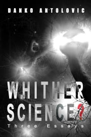 Whither Science? Three Essays ebook by Danko Antolovic