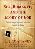 Sex, Romance, and the Glory of God (With a word to wives from Carolyn Mahaney): What Every Christian Husband Needs to Know ebook by C. J. Mahaney,Carolyn Mahaney