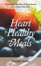 Heart Healthy Meals: Nutritional Benefits of Super Foods or a Gluten Free Diet ebook by Jennifer Sather