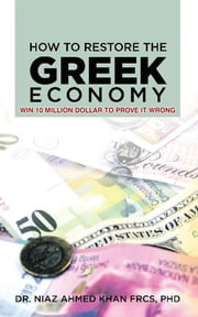 How To Restore The Greek Economy - WIN 10 MILLION DOLLAR TO PROVE IT WRONG ebook by Dr. Niaz Ahmed Khan F.R.C.S., PhD.