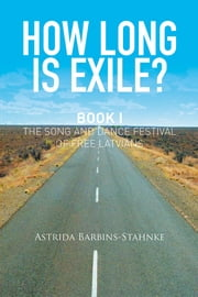 How Long Is Exile? - BOOK I: The Song and Dance Festival of Free Latvians ebook by Astrida Barbins-Stahnke