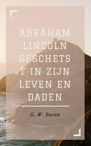 Abraham Lincoln geschetst in zijn leven en daden ebook by G. W. Bacon