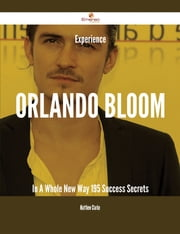 Experience Orlando Bloom In A Whole New Way - 195 Success Secrets ebook by Matthew Clarke
