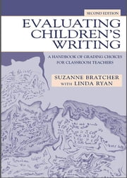 Evaluating Children's Writing - A Handbook of Grading Choices for Classroom Teachers ebook by Suzanne Bratcher,Linda Ryan,Linda Ryan