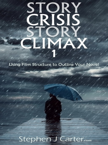 Story Crisis, Story Climax 1: Using Film Structure to Outline Your Novel ebook by Stephen J. Carter