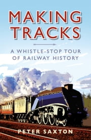 Making Tracks - A Whistle-stop Tour of Railway History ebook by Peter Saxton