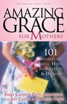Amazing Grace for Mothers - 101 Stories of Faith, Hope, Inspiration and Humor ebook by Emily and Jeff Cavins, Patti Armstrong, Matthew Pinto