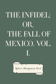 The Infidel; or, the Fall of Mexico. Vol. I. ebook by Robert Montgomery Bird
