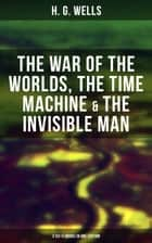H. G. WELLS: The War of the Worlds, The Time Machine & The Invisible Man (3 Sci-Fi Books in One Edition) ebook by H. G. Wells