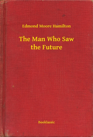 The Man Who Saw the Future ebook by Edmond Moore Hamilton