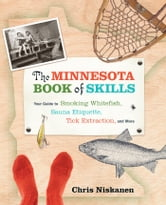 The Minnesota Book of Skills: Your Guide to Smoking Whitefish, Sauna Etiquette, Tick Extraction, and More ebook by Chris Niskanen