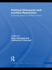 Political Discourse and Conflict Resolution - Debating Peace in Northern Ireland ebook by Katy Hayward,Catherine O'Donnell