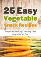25 Easy Vegetable Snack Recipes: Simple and Healthy Cooking That Anyone Can Do! ebook by Hannie P. Scott