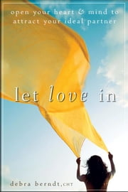 Let Love in: Open Your Heart and Mind to Attract Your Ideal Partner ebook by Berndt, Debra