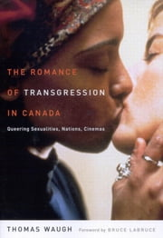 Romance of Transgression in Canada - Queering Sexualities, Nations, Cinemas ebook by Thomas Waugh