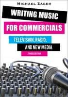 Writing Music for Commercials - Television, Radio, and New Media ebook by Michael Zager