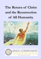 The Return of Christ and the Resurrection of All Humanity ebook by Grace Communion International
