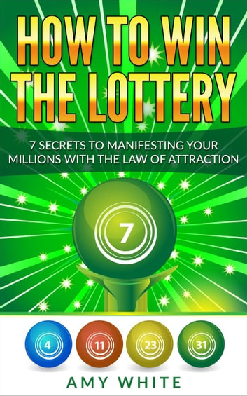 How to Win the Lottery : 7 Secrets to Manifesting Your Millions With the Law of Attraction ebook by Amy White