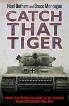 Catch That Tiger - Churchill's Secret Order That Launched the Most Astounding and Dangerous Mission of World War II ebook by Noel Botham, Bruce Montague