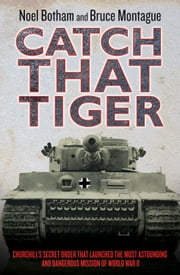 Catch That Tiger - Churchill's Secret Order That Launched the Most Astounding and Dangerous Mission of World War II ebook by Noel Botham,Bruce Montague