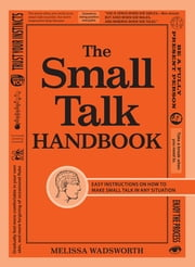 The Small Talk Handbook - Easy Instructions on How to Make Small Talk in Any Situation ebook by Melissa Wadsworth